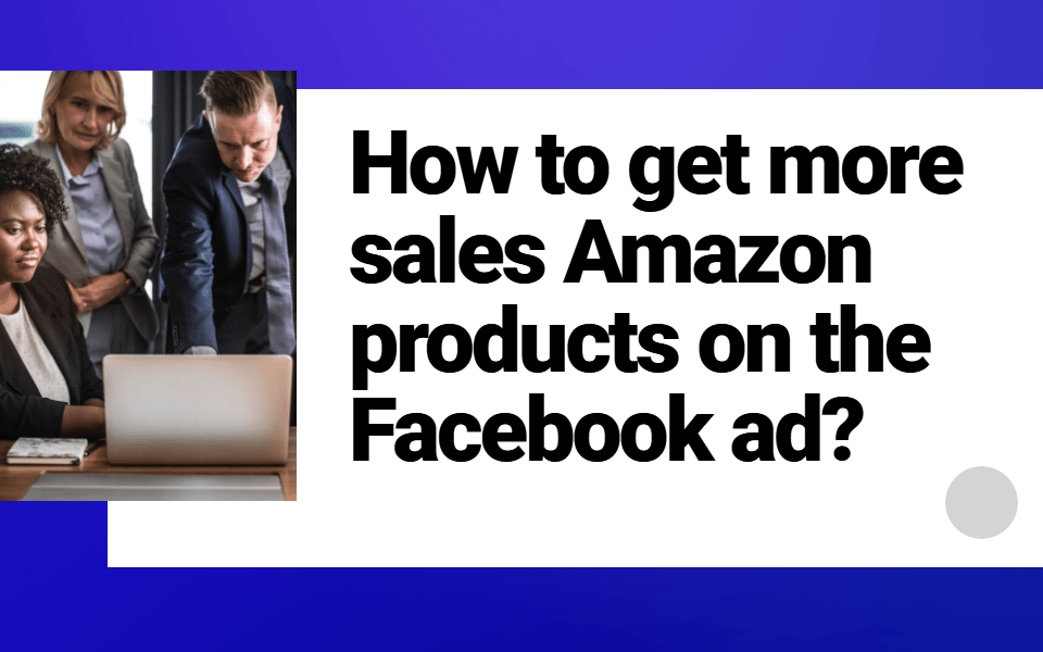How to get more sales Amazon products on the Facebook ad?